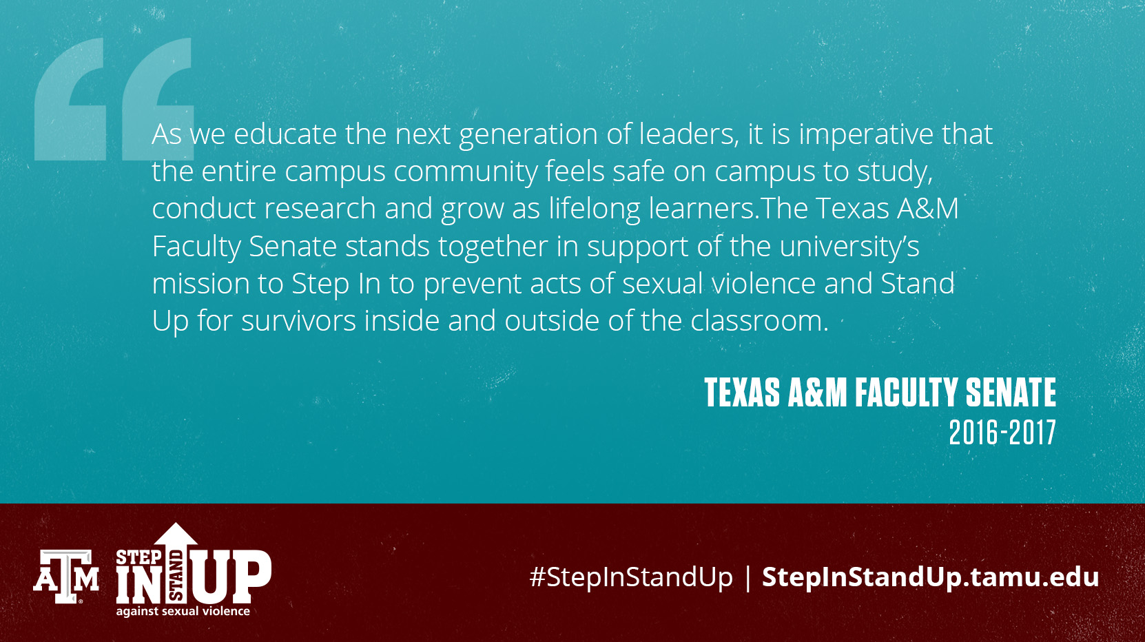 As we educate the next generation of leaders, it is imperative that the entire campus community feels safe on campus to study, conduct research and grow as lifelong learners.The Texas A&M Faculty Senate stands together in support of the university's mission to Step In to prevent acts of sexual violence and Stand Up for survivors inside and outside of the classroom. - Texas A&M Faculty Senate 2016-2017