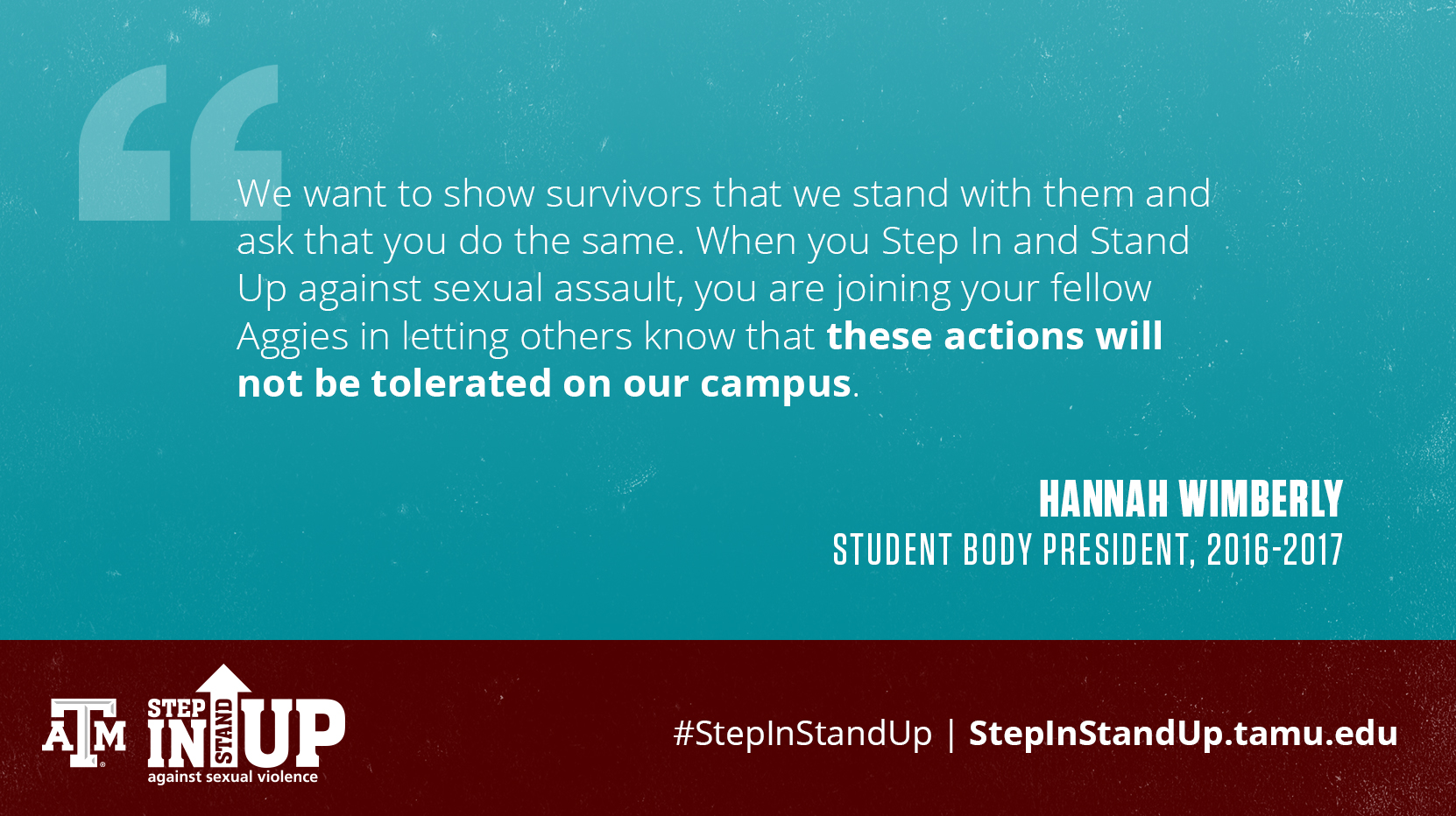 We want to show survivors that we stand with them and ask that you do the same. When you Step In and Stand Up against sexual assault, you are joining your fellow Aggies in letting others know that these actions will not be tolerated on our campus. - Hannah Wimberly Student Body President, 2016-2017