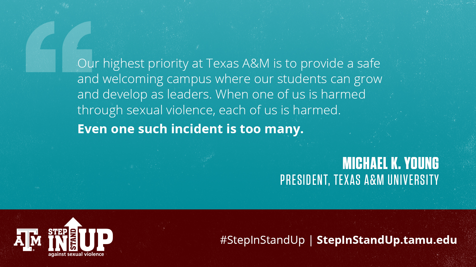 Our highest priority at Texas A&M is to provide a safe and welcoming campus where our students can grow and develop as leaders. When one of us is harmed through sexual violence, each of us is harmed. Even one such incident is too many. - Michael K. Young President, Texas A&M University