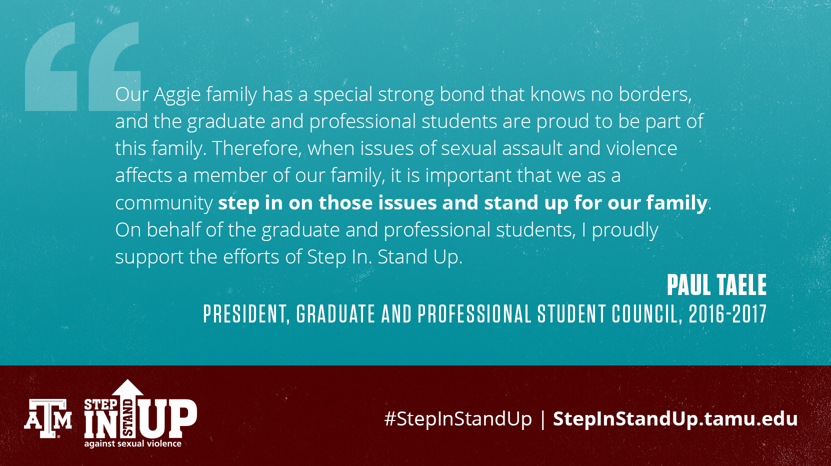 Our Aggie family has a special strong bond that knows no borders, and the graduate and professional students are proud to be part of this family. Therefore, when issues of sexual assault and violence affects a member of our family, it is importanat that we as a community step in on those issues and stand up for our family. On behalf of the graduate and professional students, I proudly support the efforts of Step In. Stand Up. - Paul Taele President, Graduate and Professional Student Council, 2016-2017