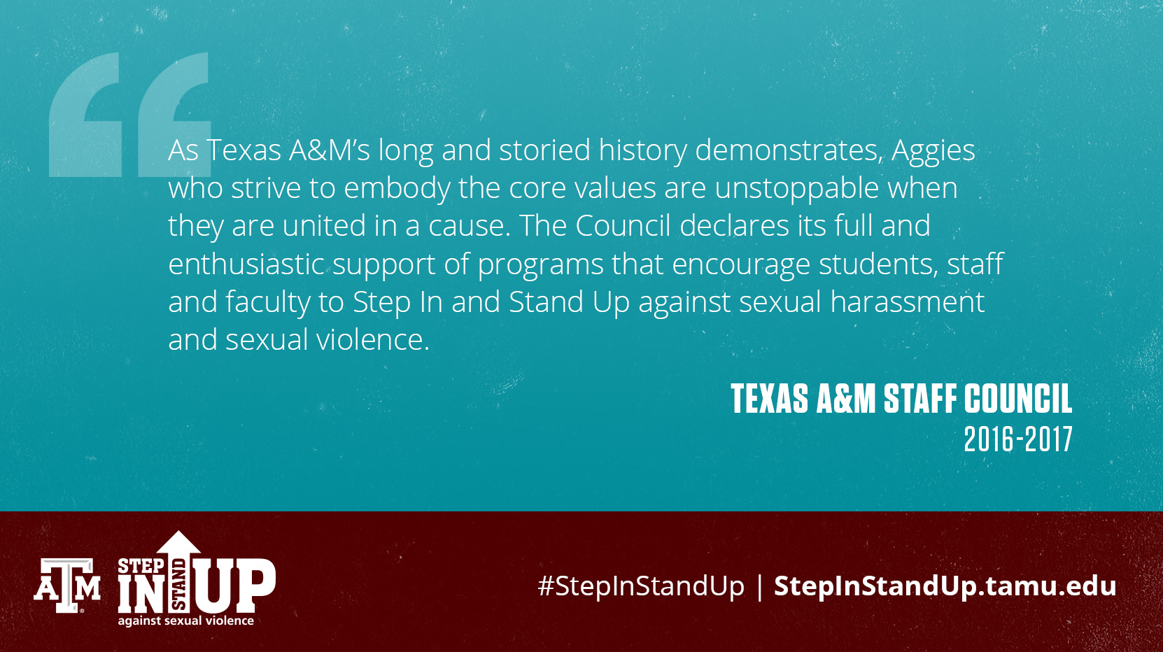As Texas A&M's long and storied history demonstrates, Aggies who strive to embody the core values are unstoppable when they are united in a cause. The Council declares its full and enthusiastic support of programs that encourage students, staff and faculty to Step In and Stand Up against sexual harassment and sexual violence. - Texas A&M Staff Council 2016-2017